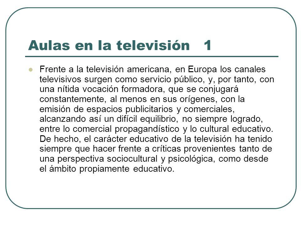 Aulas en la televisión 1 Frente a la televisión americana, en Europa los canales televisivos surgen como servicio público, y, por tanto, con una nítid