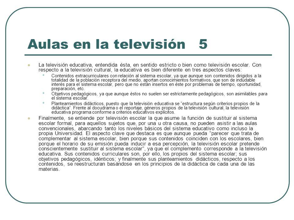 Aulas en la televisión 5 La televisión educativa, entendida ésta, en sentido estricto o bien como televisión escolar. Con respecto a la televisión cul