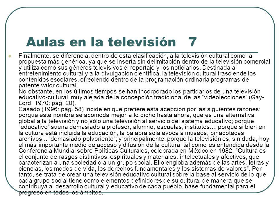 Aulas en la televisión 7 Finalmente, se diferencia, dentro de esta clasificación, a la televisión cultural como la propuesta más genérica, ya que se i