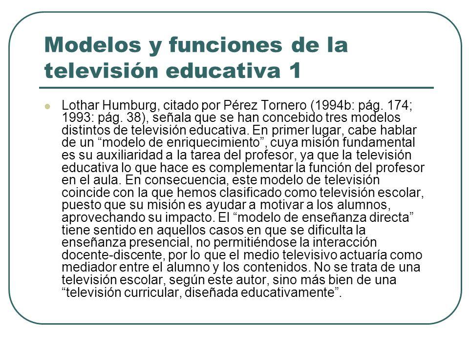 Modelos y funciones de la televisión educativa 1 Lothar Humburg, citado por Pérez Tornero (1994b: pág. 174; 1993: pág. 38), señala que se han concebid