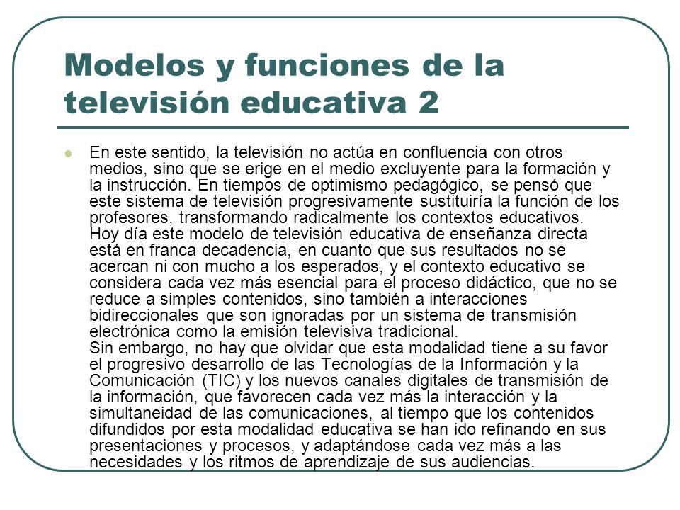 Modelos y funciones de la televisión educativa 2 En este sentido, la televisión no actúa en confluencia con otros medios, sino que se erige en el medi