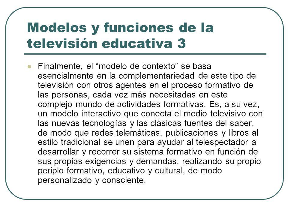 Modelos y funciones de la televisión educativa 3 Finalmente, el modelo de contexto se basa esencialmente en la complementariedad de este tipo de telev