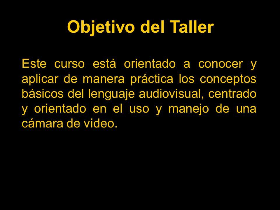 Objetivo del Taller Este curso está orientado a conocer y aplicar de manera práctica los conceptos básicos del lenguaje audiovisual, centrado y orientado en el uso y manejo de una cámara de video.