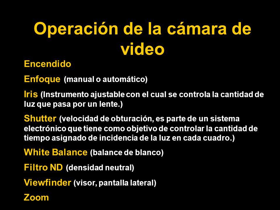 Operación de la cámara de video Encendido Enfoque (manual o automático) Iris (Instrumento ajustable con el cual se controla la cantidad de luz que pasa por un lente.) Shutter (velocidad de obturación, es parte de un sistema electrónico que tiene como objetivo de controlar la cantidad de tiempo asignado de incidencia de la luz en cada cuadro.) White Balance (balance de blanco) Filtro ND (densidad neutral) Viewfinder (visor, pantalla lateral) Zoom