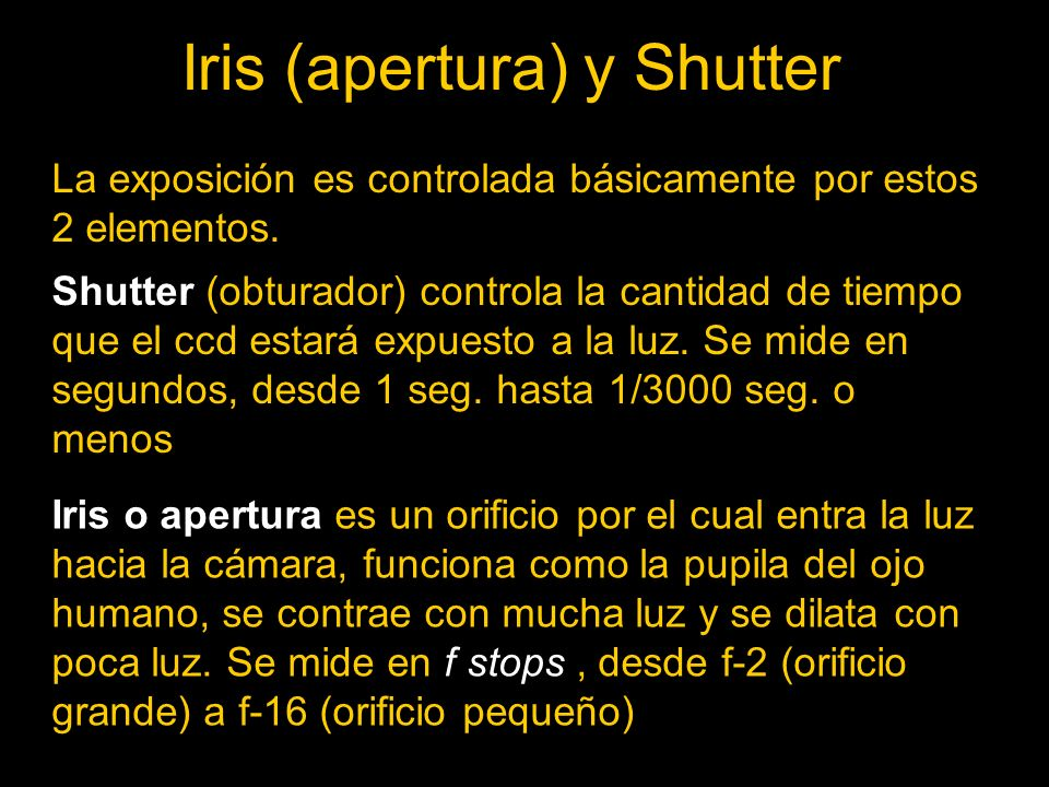 Iris (apertura) y Shutter La exposición es controlada básicamente por estos 2 elementos.