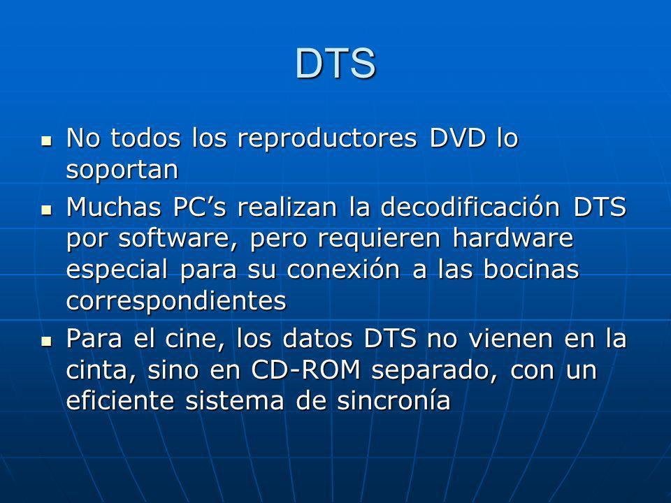 DTS No todos los reproductores DVD lo soportan No todos los reproductores DVD lo soportan Muchas PCs realizan la decodificación DTS por software, pero
