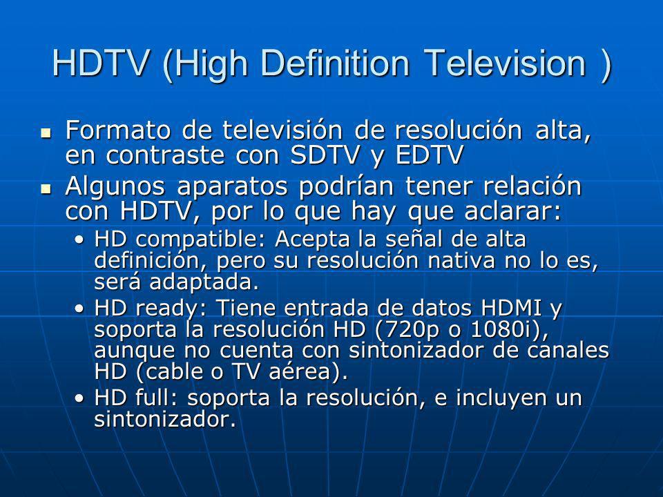 HDTV (High Definition Television ) Formato de televisión de resolución alta, en contraste con SDTV y EDTV Formato de televisión de resolución alta, en