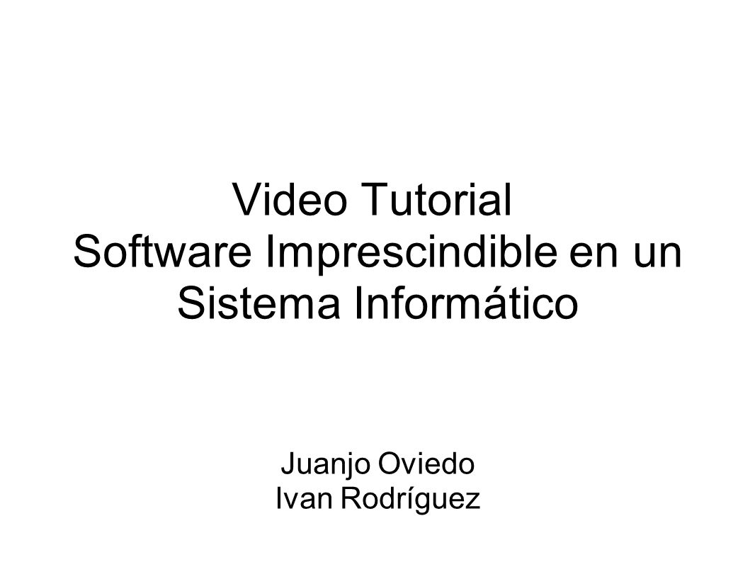 Video Tutorial Software Imprescindible en un Sistema Informático Juanjo Oviedo Ivan Rodríguez