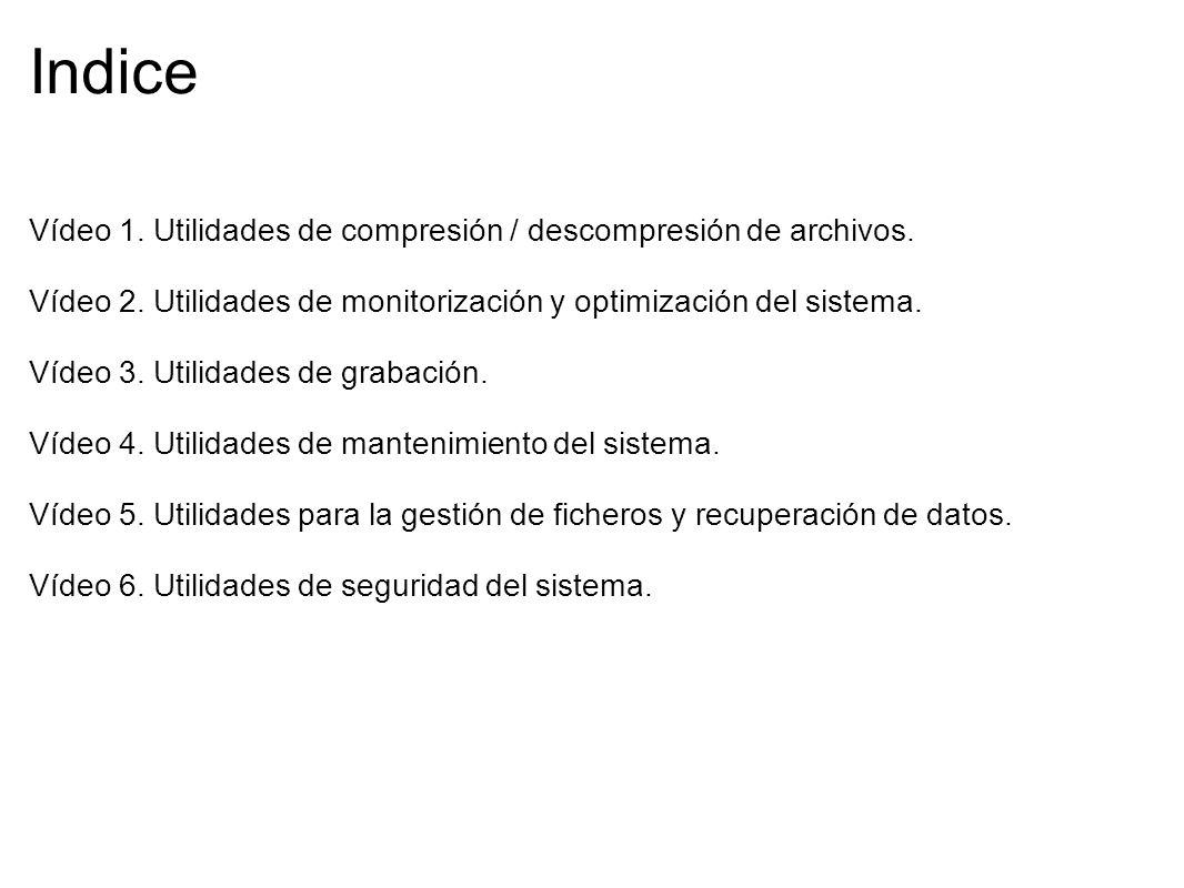 Indice Vídeo 1. Utilidades de compresión / descompresión de archivos. Vídeo 2. Utilidades de monitorización y optimización del sistema. Vídeo 3. Utili