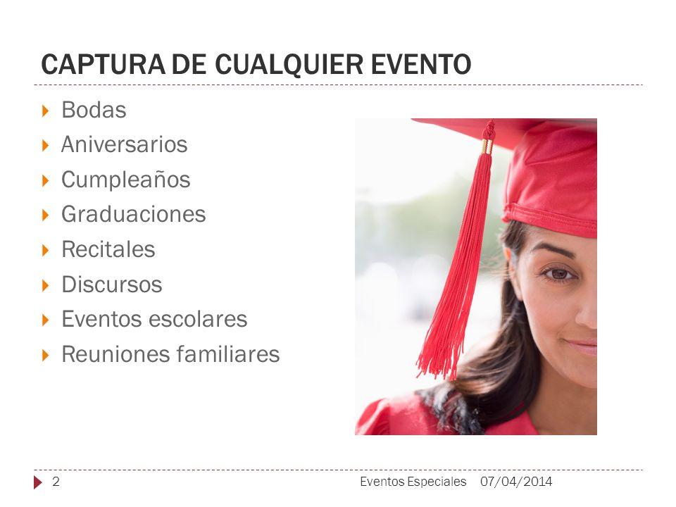 CAPTURA DE CUALQUIER EVENTO Bodas Aniversarios Cumpleaños Graduaciones Recitales Discursos Eventos escolares Reuniones familiares 07/04/20142Eventos Especiales