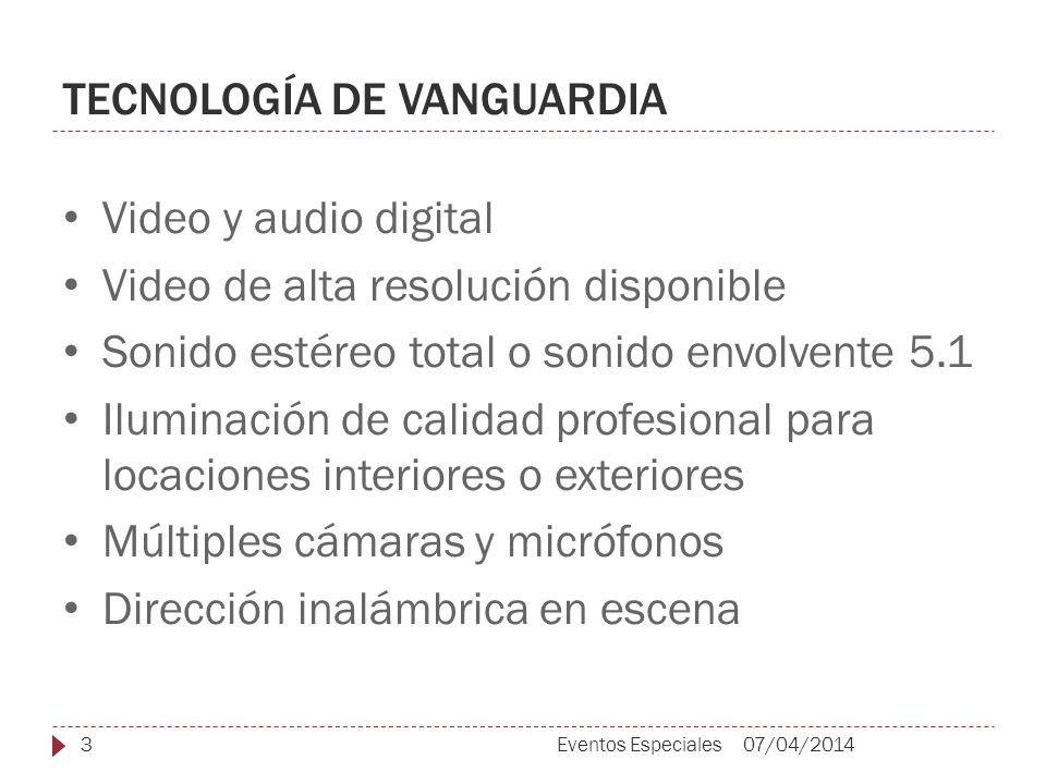 TECNOLOGÍA DE VANGUARDIA Video y audio digital Video de alta resolución disponible Sonido estéreo total o sonido envolvente 5.1 Iluminación de calidad profesional para locaciones interiores o exteriores Múltiples cámaras y micrófonos Dirección inalámbrica en escena 07/04/20143Eventos Especiales