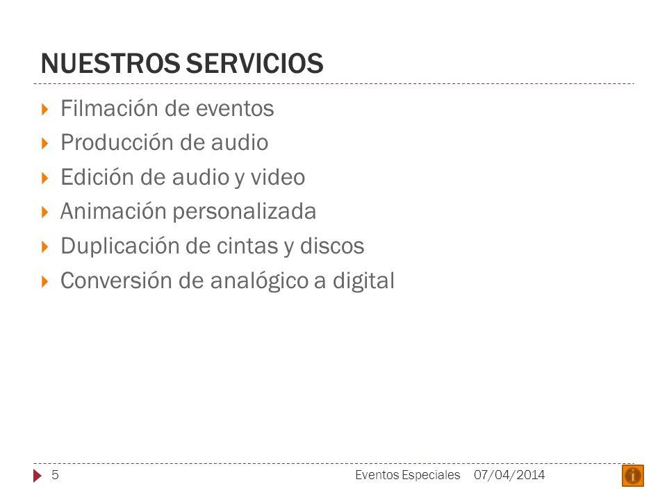NUESTROS SERVICIOS Filmación de eventos Producción de audio Edición de audio y video Animación personalizada Duplicación de cintas y discos Conversión de analógico a digital 07/04/20145Eventos Especiales