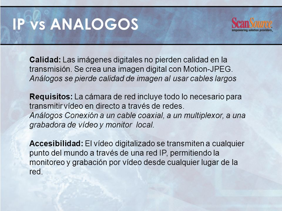 IP vs ANALOGOS Calidad: Las imágenes digitales no pierden calidad en la transmisión. Se crea una imagen digital con Motion-JPEG. Análogos se pierde ca