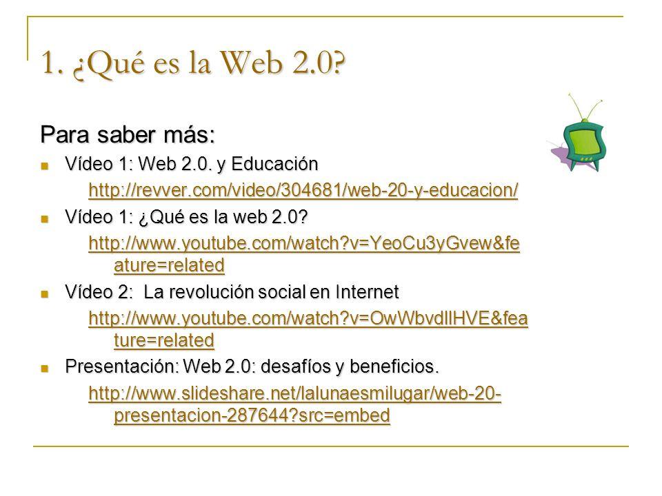 1. ¿Qué es la Web 2.0? Para saber más: Vídeo 1: Web 2.0. y Educación Vídeo 1: Web 2.0. y Educación http://revver.com/video/304681/web-20-y-educacion/