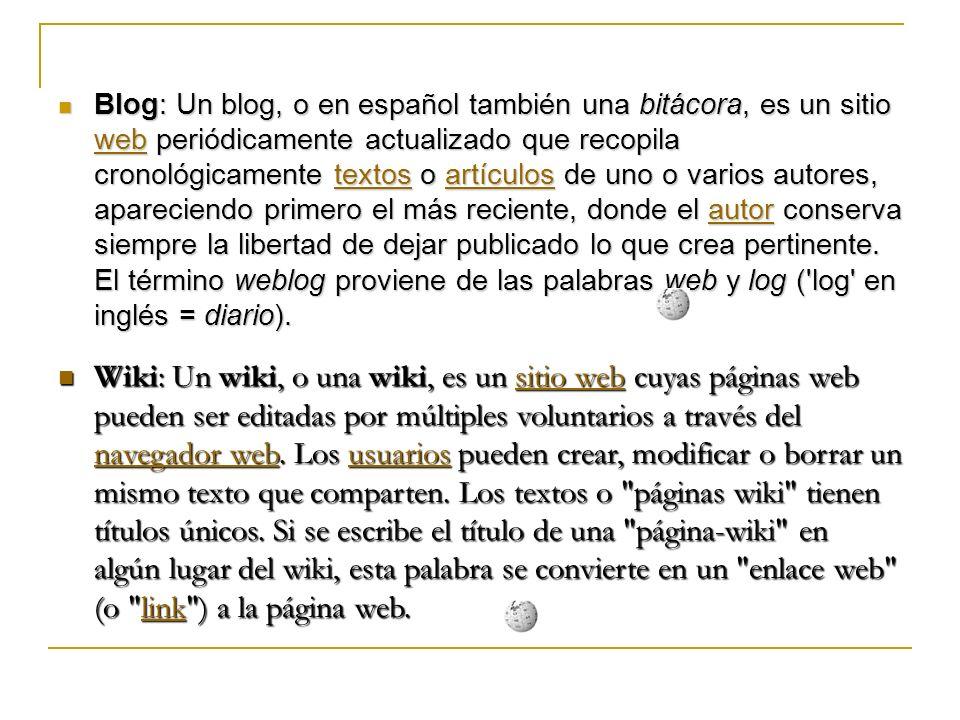 Blog: Un blog, o en español también una bitácora, es un sitio web periódicamente actualizado que recopila cronológicamente textos o artículos de uno o varios autores, apareciendo primero el más reciente, donde el autor conserva siempre la libertad de dejar publicado lo que crea pertinente.