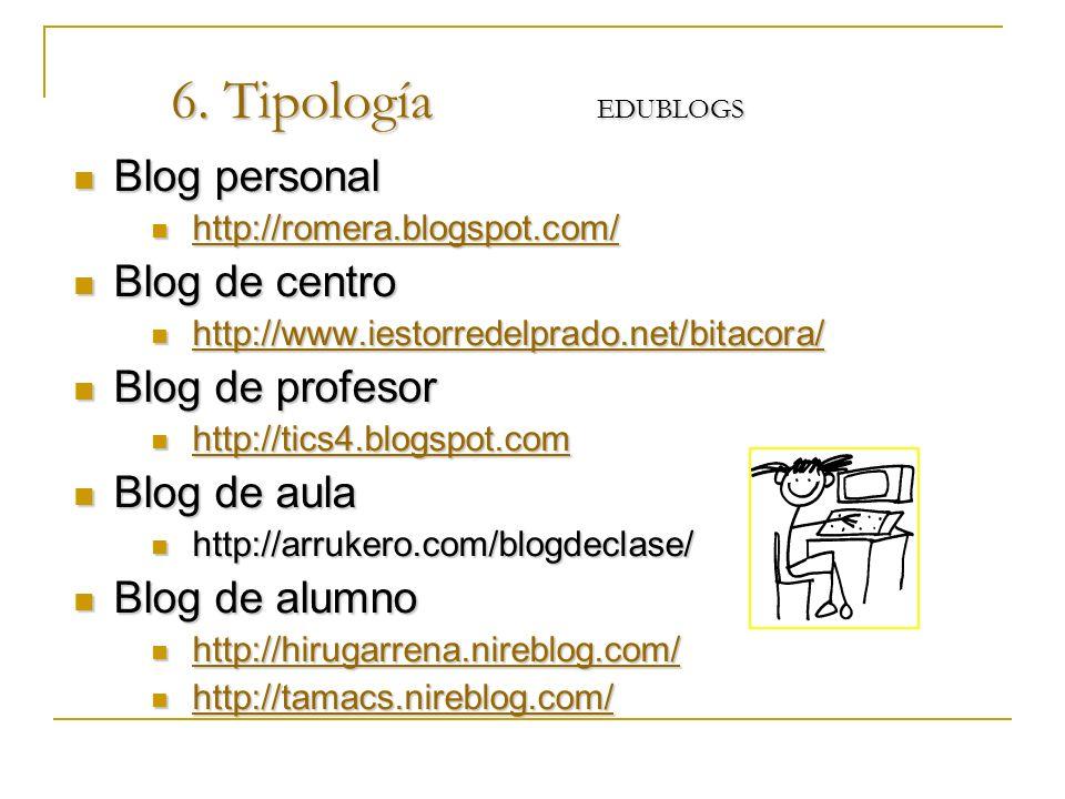 6. Tipología EDUBLOGS Blog personal Blog personal http://romera.blogspot.com/ http://romera.blogspot.com/ http://romera.blogspot.com/ Blog de centro B