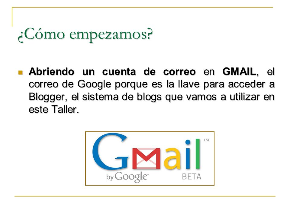 ¿Cómo empezamos? Abriendo un cuenta de correo en GMAIL, el correo de Google porque es la llave para acceder a Blogger, el sistema de blogs que vamos a