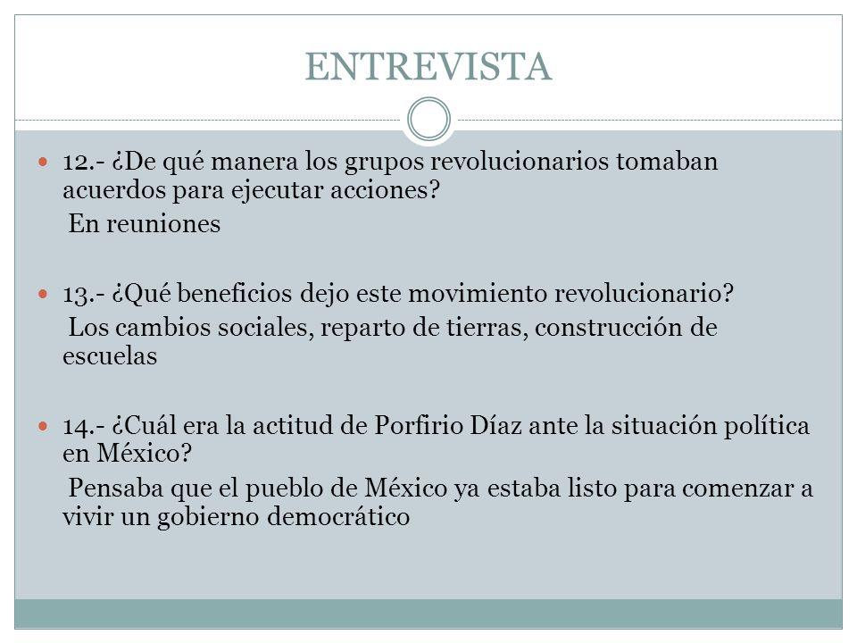 ENTREVISTA 12.- ¿De qué manera los grupos revolucionarios tomaban acuerdos para ejecutar acciones? En reuniones 13.- ¿Qué beneficios dejo este movimie