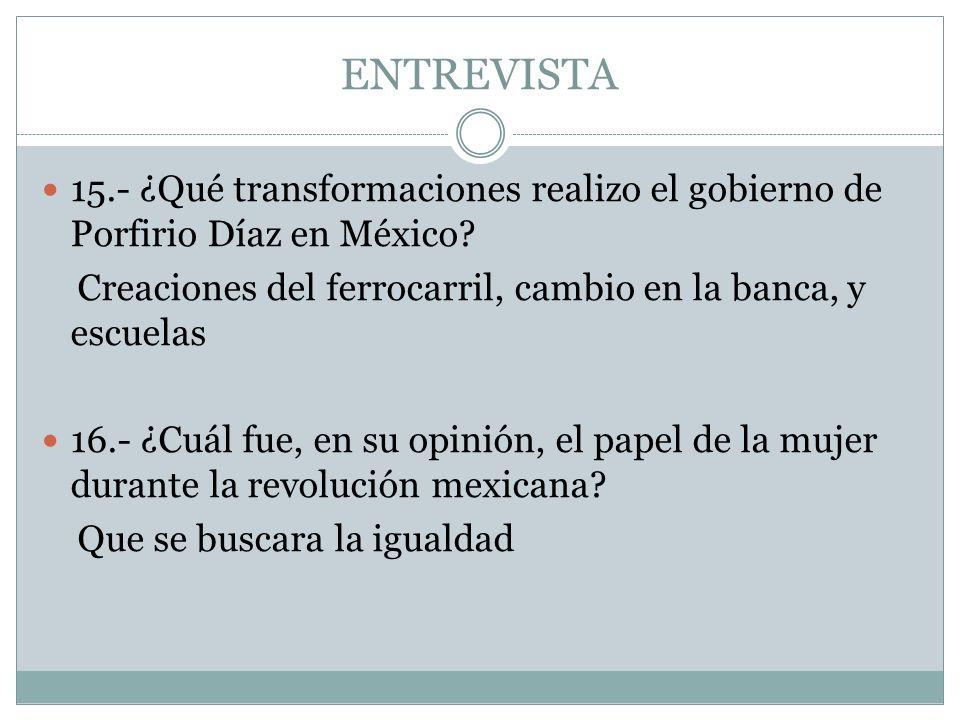 ENTREVISTA 15.- ¿Qué transformaciones realizo el gobierno de Porfirio Díaz en México? Creaciones del ferrocarril, cambio en la banca, y escuelas 16.-