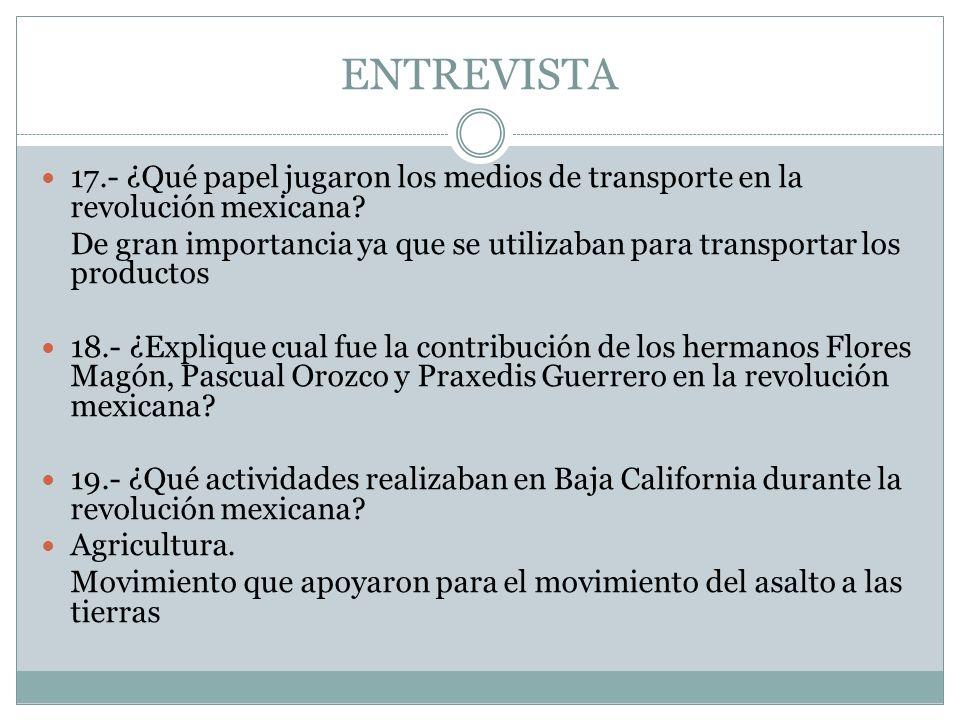 ENTREVISTA 17.- ¿Qué papel jugaron los medios de transporte en la revolución mexicana? De gran importancia ya que se utilizaban para transportar los p