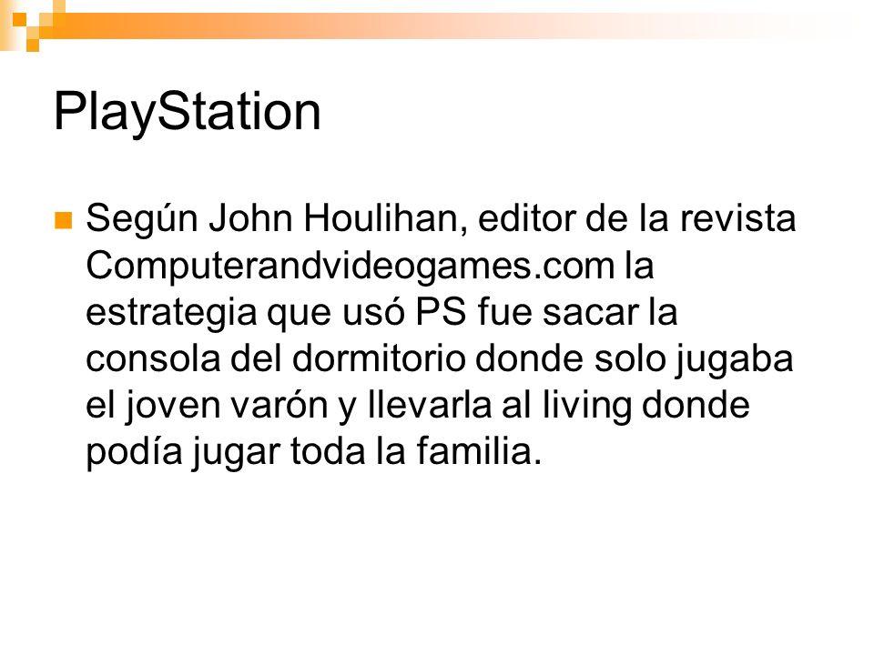 PlayStation Según John Houlihan, editor de la revista Computerandvideogames.com la estrategia que usó PS fue sacar la consola del dormitorio donde solo jugaba el joven varón y llevarla al living donde podía jugar toda la familia.