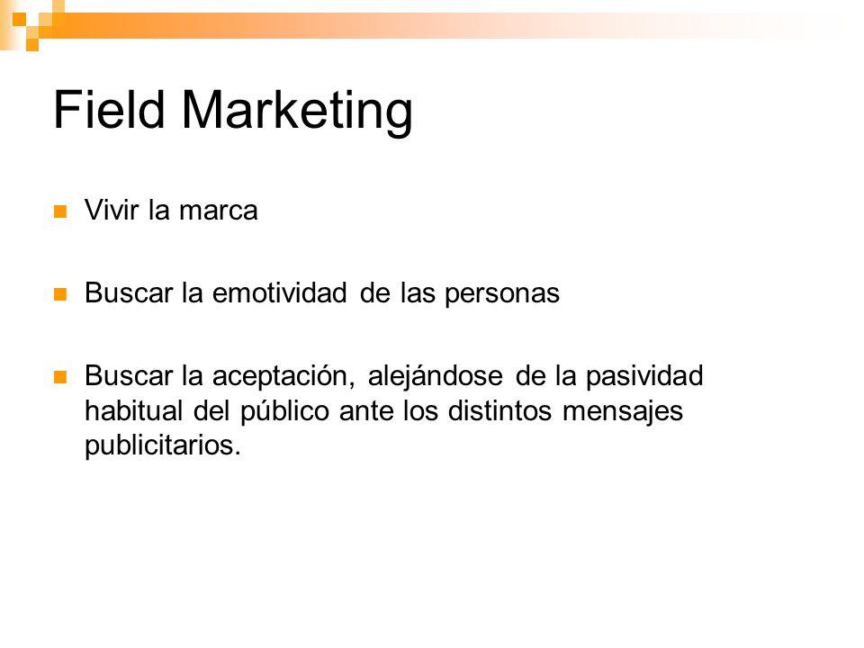 Field Marketing Vivir la marca Buscar la emotividad de las personas Buscar la aceptación, alejándose de la pasividad habitual del público ante los distintos mensajes publicitarios.