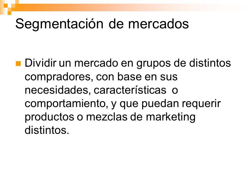 Segmentación de mercados Dividir un mercado en grupos de distintos compradores, con base en sus necesidades, características o comportamiento, y que puedan requerir productos o mezclas de marketing distintos.