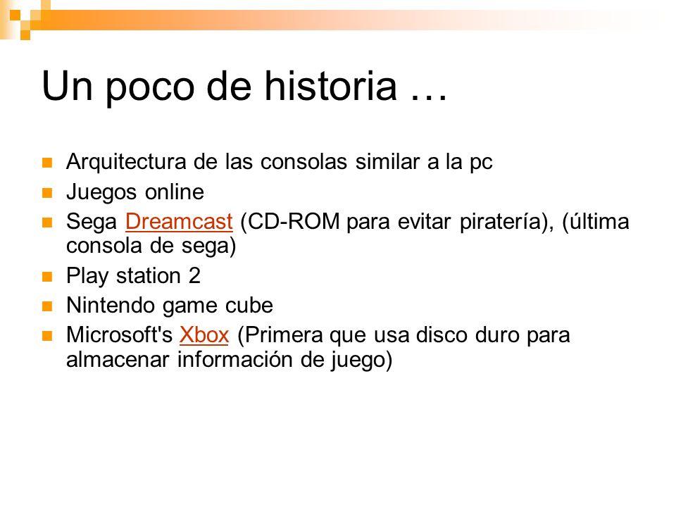 Un poco de historia … Arquitectura de las consolas similar a la pc Juegos online Sega Dreamcast (CD-ROM para evitar piratería), (última consola de sega)Dreamcast Play station 2 Nintendo game cube Microsoft s Xbox (Primera que usa disco duro para almacenar información de juego)Xbox