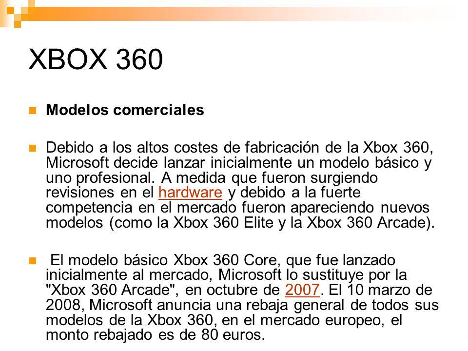 XBOX 360 Modelos comerciales Debido a los altos costes de fabricación de la Xbox 360, Microsoft decide lanzar inicialmente un modelo básico y uno profesional.