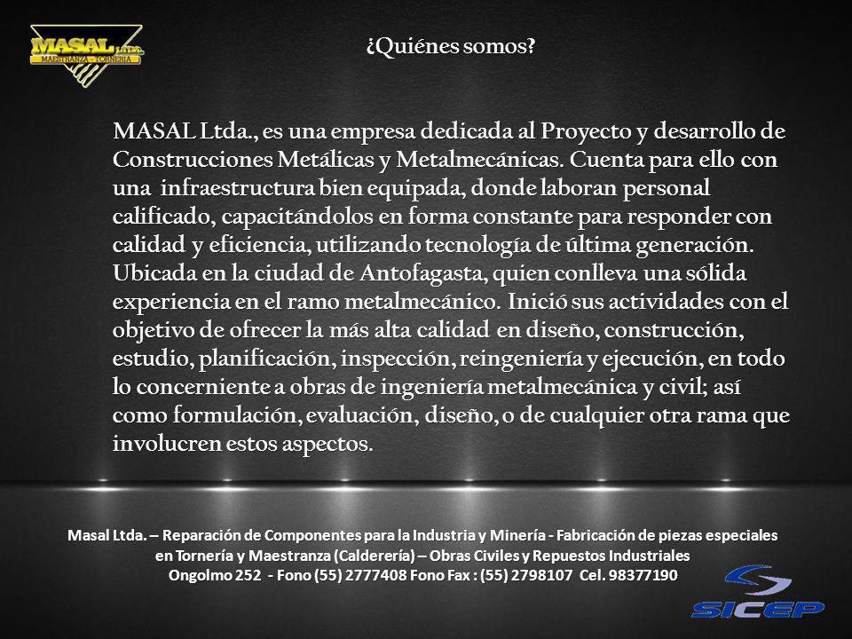 ¿Quiénes somos? MASAL Ltda., es una empresa dedicada al Proyecto y desarrollo de Construcciones Metálicas y Metalmecánicas. Cuenta para ello con una i