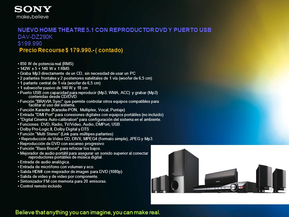 Believe that anything you can imagine, you can make real. NUEVO HOME THEATRE 5.1 CON REPRODUCTOR DVD Y PUERTO USB DAV-DZ290K $199.990 Precio Recourse