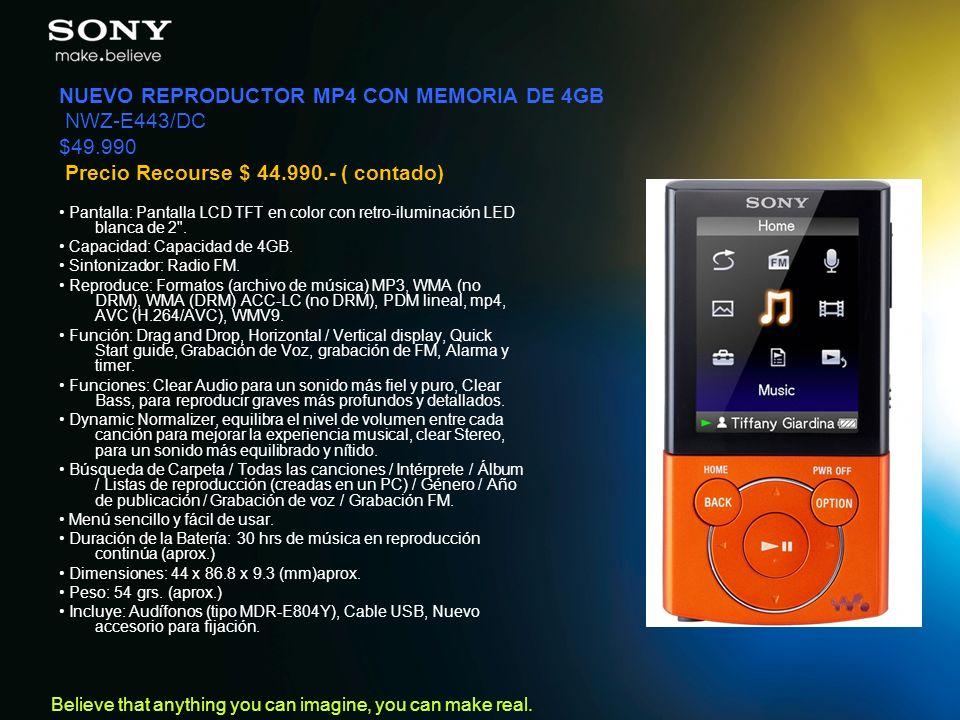 Believe that anything you can imagine, you can make real. NUEVO REPRODUCTOR MP4 CON MEMORIA DE 4GB NWZ-E443/DC $49.990 Precio Recourse $ 44.990.- ( co