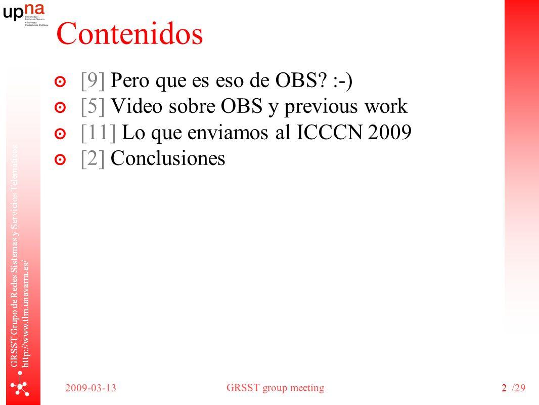 GRSST group meeting 2009-03-13/29 GRSST Grupo de Redes Sistemas y Servicios Telemáticos http://www.tlm.unavarra.es/ 2 Contenidos [9] Pero que es eso de OBS.
