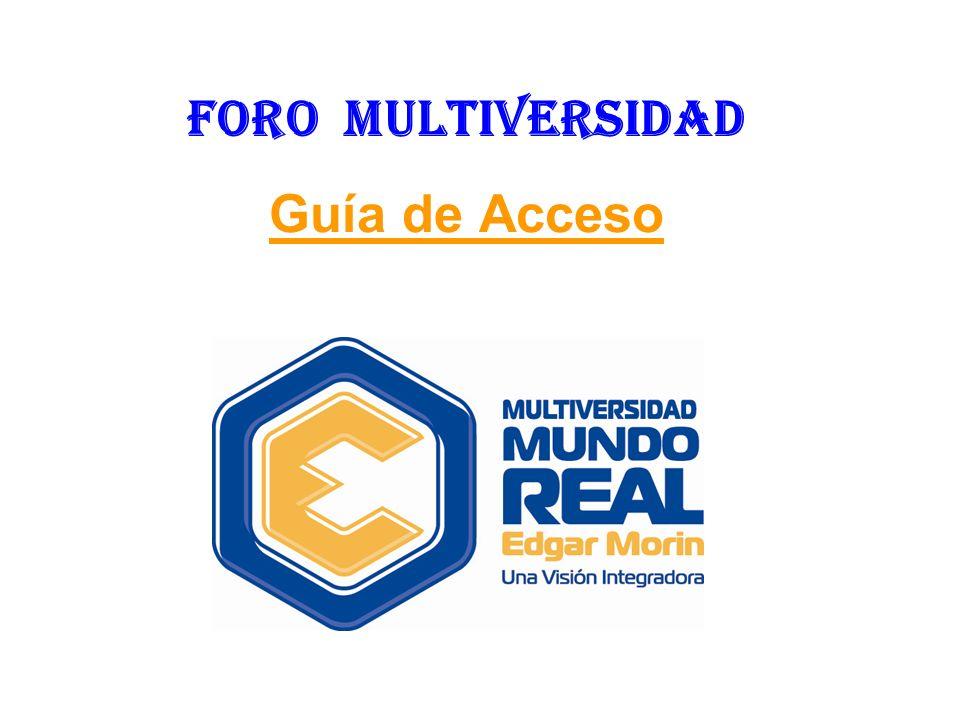 DIRECCIÓN DE ACCESO http://www.multiversidadreal.edu.mx/foro/c ategorias.htmlhttp://www.multiversidadreal.edu.mx/foro/c ategorias.html ó http://www.multiversidadreal.edu.mx/ y dando «clic» en la pestaña FORO.http://www.multiversidadreal.edu.mx/ Se recomienda guardar esta dirección en la sección de Favoritos de su navegador de Internet