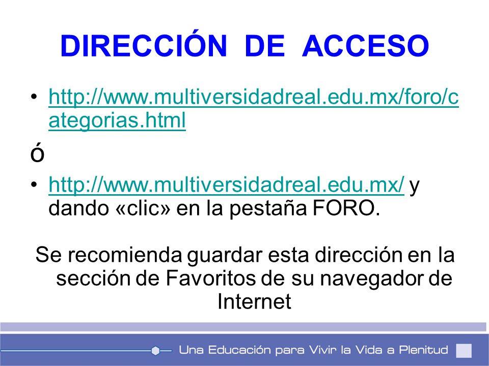 DIRECCIÓN DE ACCESO http://www.multiversidadreal.edu.mx/foro/c ategorias.htmlhttp://www.multiversidadreal.edu.mx/foro/c ategorias.html ó http://www.mu
