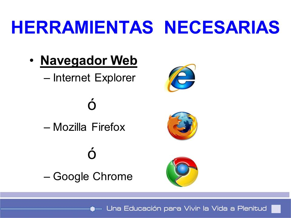 Navegador Web –Internet Explorer ó –Mozilla Firefox ó –Google Chrome HERRAMIENTAS NECESARIAS