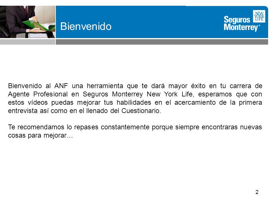 2 Bienvenido al ANF una herramienta que te dará mayor éxito en tu carrera de Agente Profesional en Seguros Monterrey New York Life, esperamos que con estos vídeos puedas mejorar tus habilidades en el acercamiento de la primera entrevista así como en el llenado del Cuestionario.