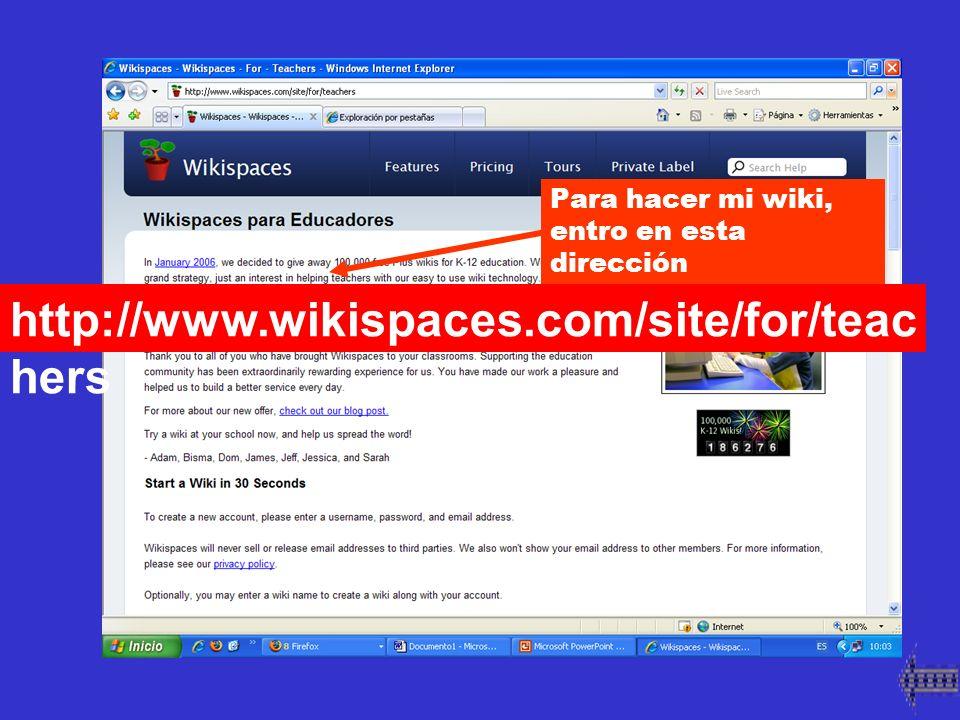 Para hacer mi wiki, entro en esta dirección http://www.wikispaces.com/site/for/teac hers