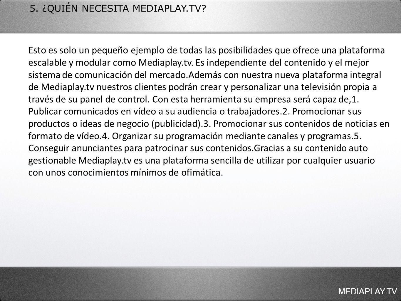 MEDIAPLAY.TV 5. ¿QUIÉN NECESITA MEDIAPLAY.TV? Esto es solo un pequeño ejemplo de todas las posibilidades que ofrece una plataforma escalable y modular