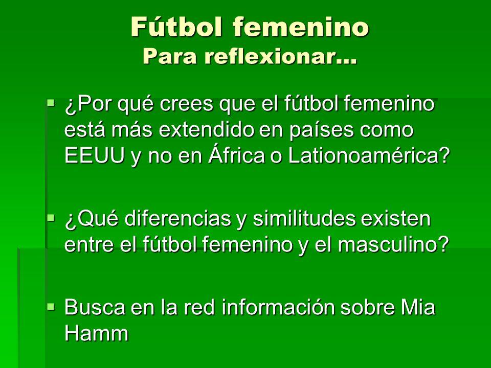 Fútbol femenino Para reflexionar… ¿Por qué crees que el fútbol femenino está más extendido en países como EEUU y no en África o Lationoamérica.