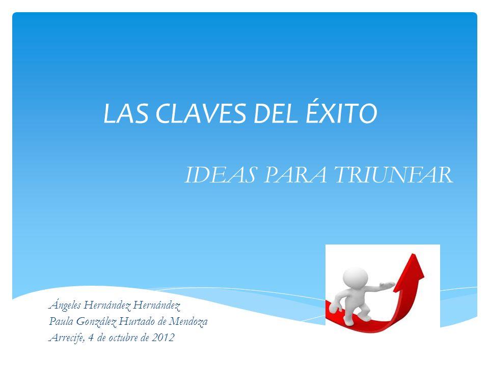 LAS CLAVES DEL ÉXITO IDEAS PARA TRIUNFAR Ángeles Hernández Hernández Paula González Hurtado de Mendoza Arrecife, 4 de octubre de 2012