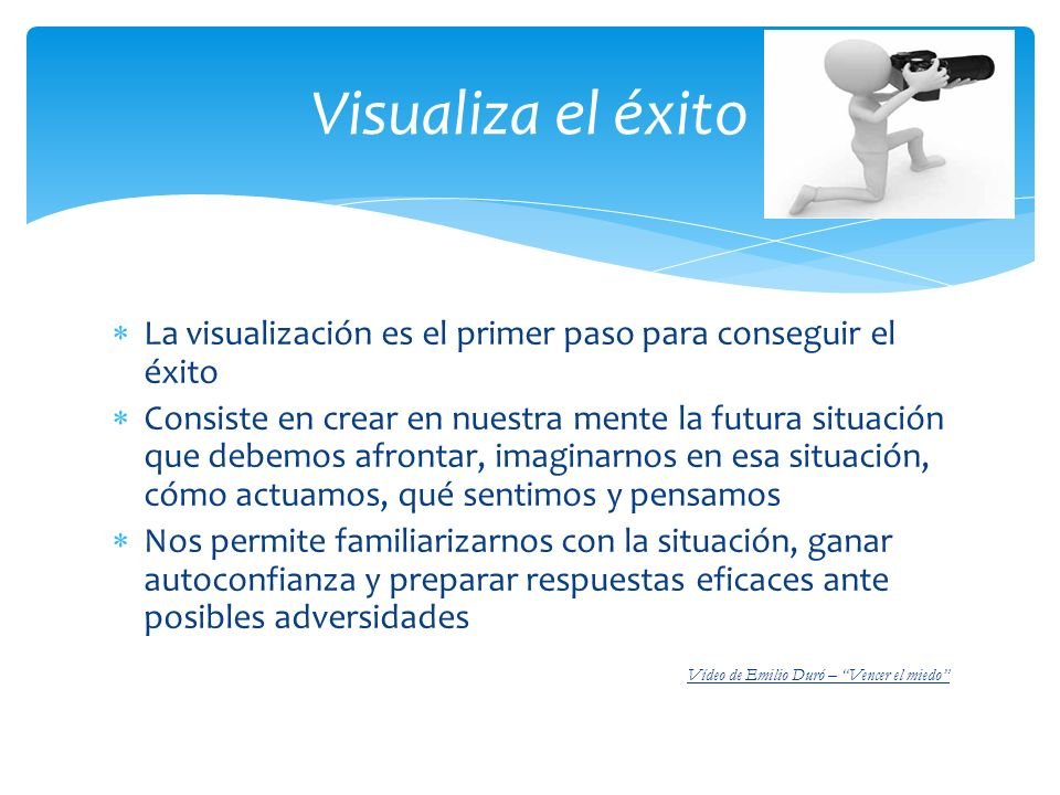La visualización es el primer paso para conseguir el éxito Consiste en crear en nuestra mente la futura situación que debemos afrontar, imaginarnos en