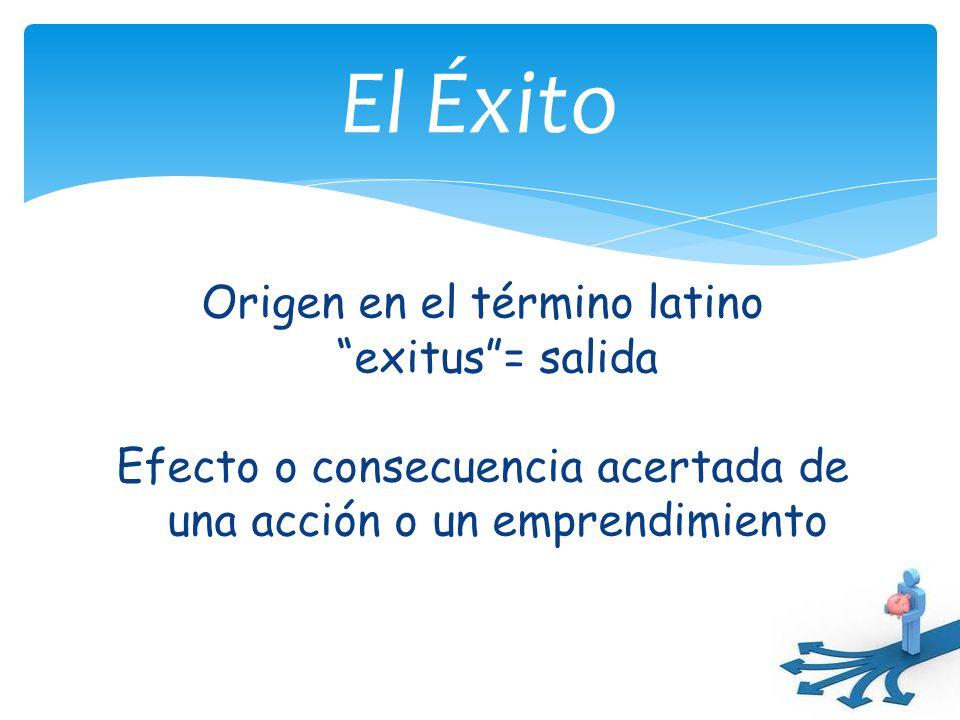 Origen en el término latinoexitus= salida Efecto o consecuencia acertada de una acción o un emprendimiento El Éxito