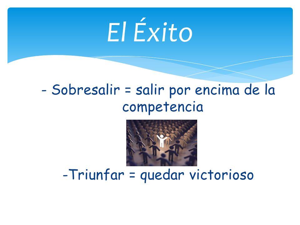 - Sobresalir = salir por encima de la competencia -Triunfar = quedar victorioso El Éxito