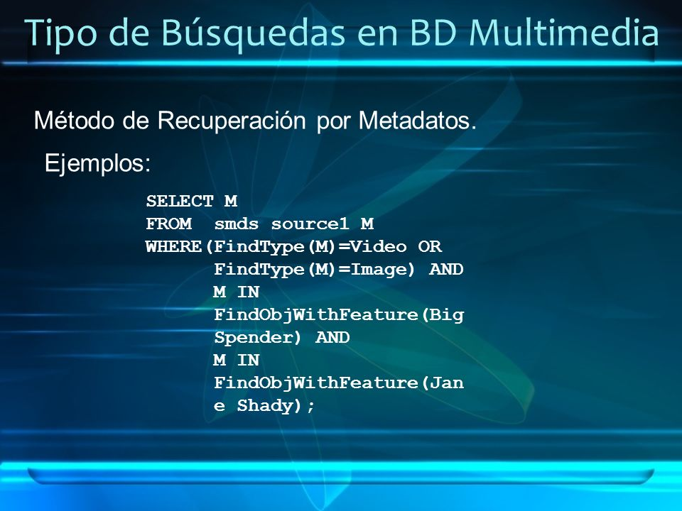 Tipo de Búsquedas en BD Multimedia Método de Recuperación por Metadatos. Ejemplos: SELECT M FROMsmds source1 M WHERE(FindType(M)=Video OR FindType(M)=