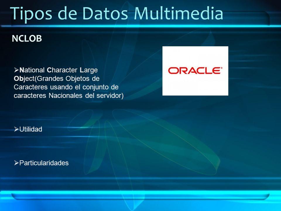 Tipos de Datos Multimedia NCLOB Character Large Object National Character Large Object(Grandes Objetos de Caracteres usando el conjunto de caracteres