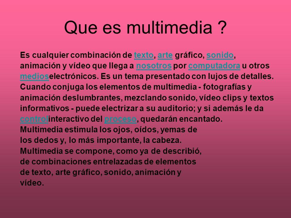 Que es multimedia ? Es cualquier combinación de texto, arte gráfico, sonido,textoartesonido animación y vídeo que llega a nosotros por computadora u o