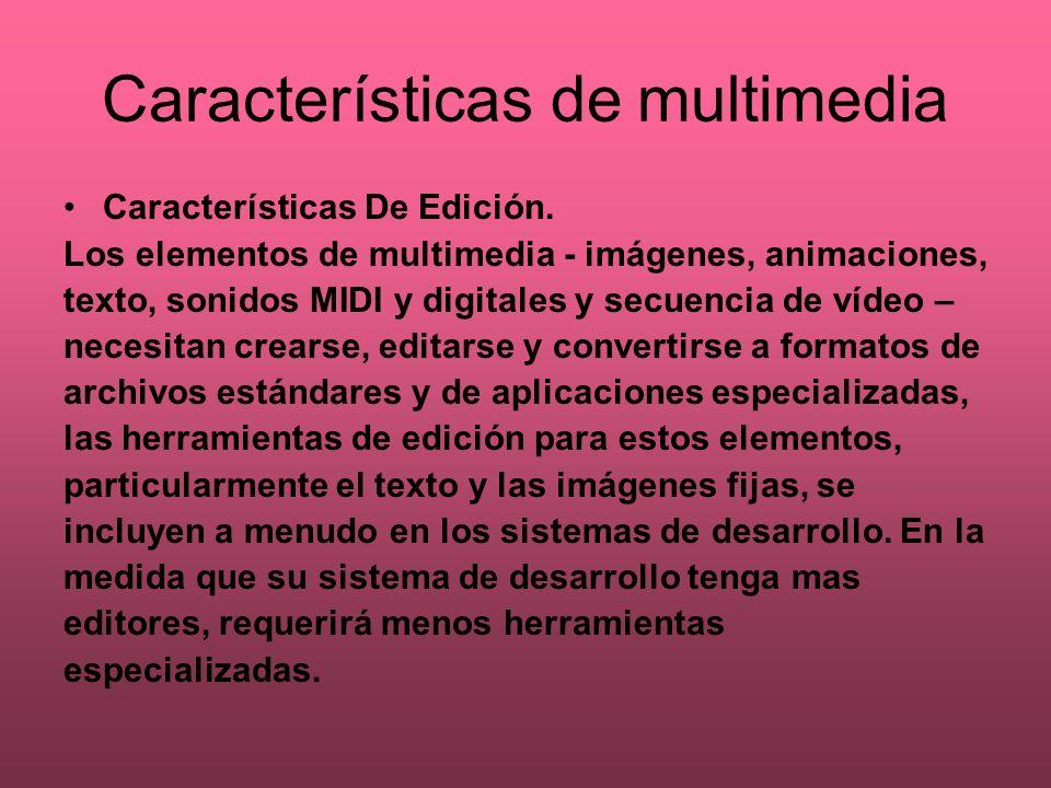 Características de multimedia Características De Edición. Los elementos de multimedia - imágenes, animaciones, texto, sonidos MIDI y digitales y secue