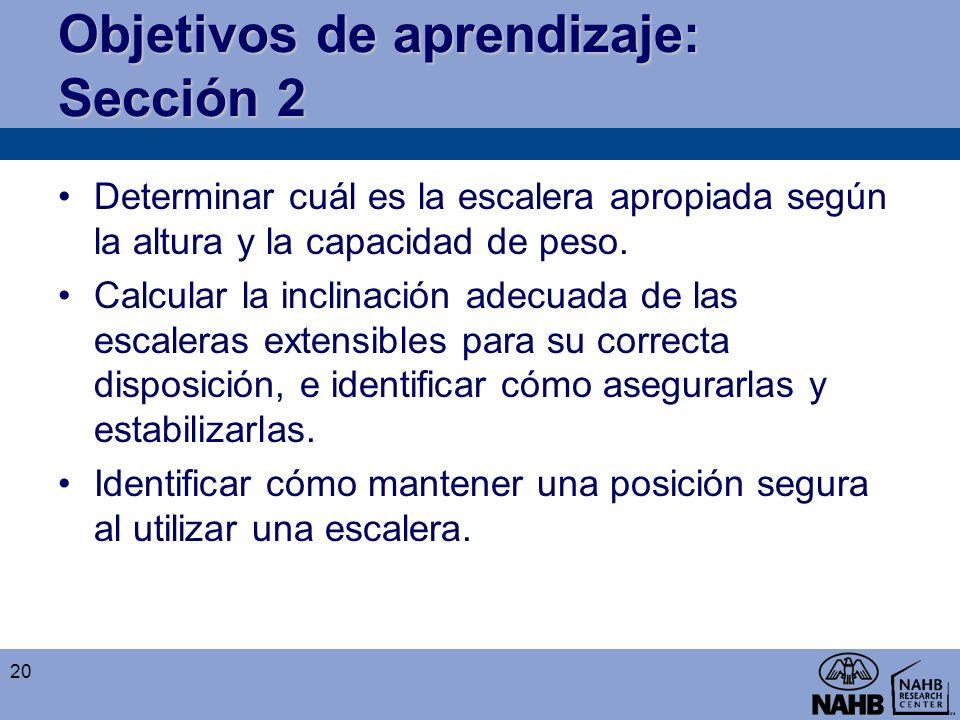 Objetivos de aprendizaje: Sección 2 Determinar cuál es la escalera apropiada según la altura y la capacidad de peso. Calcular la inclinación adecuada