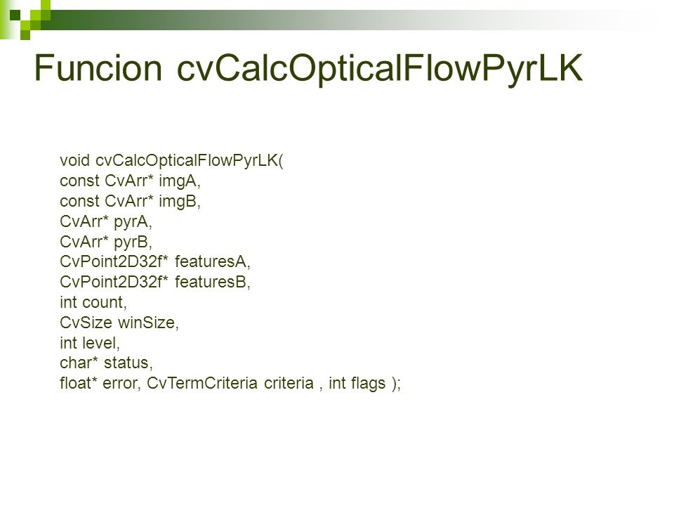 Funcion cvCalcOpticalFlowPyrLK void cvCalcOpticalFlowPyrLK( const CvArr* imgA, const CvArr* imgB, CvArr* pyrA, CvArr* pyrB, CvPoint2D32f* featuresA, CvPoint2D32f* featuresB, int count, CvSize winSize, int level, char* status, float* error, CvTermCriteria criteria, int flags );